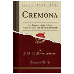 Cremona: An Account of the Italian Violin-Makers and Their Instruments (Classic Reprint)